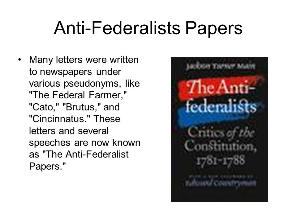 anti federalists papers The anti-federalist papers unlike the federalist, the 85 articles written in opposition to the ratification of the 1787 united states constitution were not a part of.