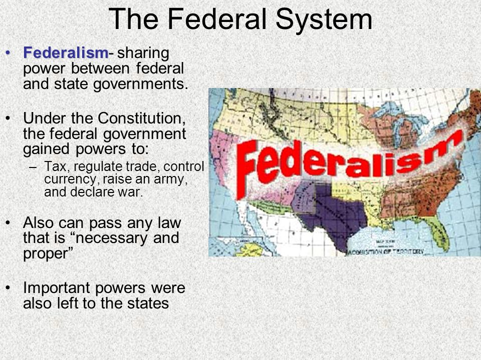 The Federal System Federalism- sharing power between federal and state governments. Under the Constitution, the federal government gained powers to: