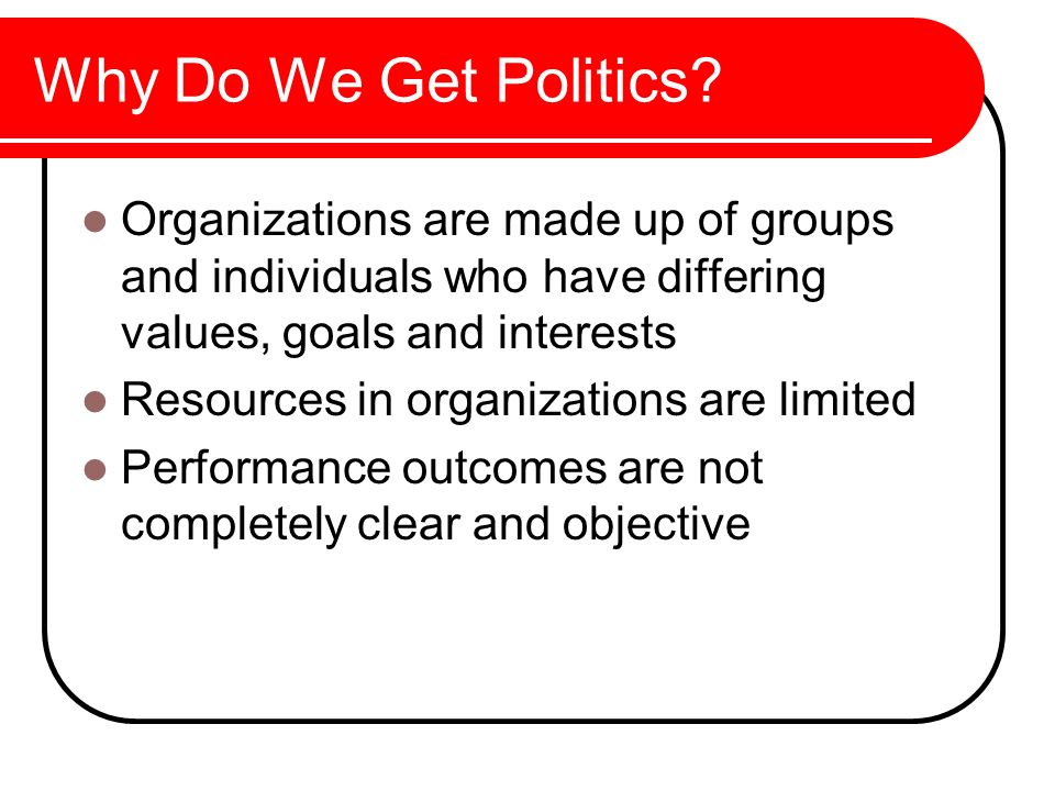 Why Do We Get Politics Organizations are made up of groups and individuals who have differing values, goals and interests.