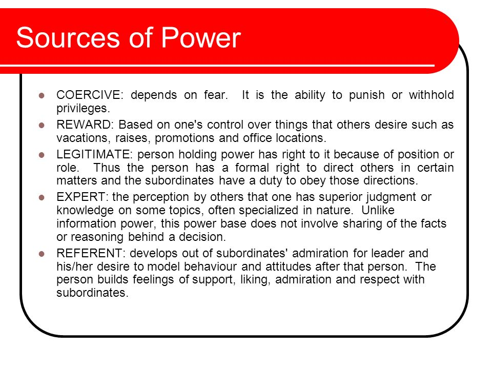 Sources of Power COERCIVE: depends on fear. It is the ability to punish or withhold privileges.