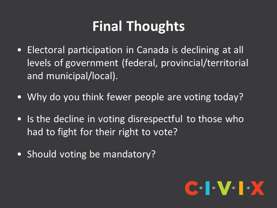 Final Thoughts Electoral participation in Canada is declining at all levels of government (federal, provincial/territorial and municipal/local).