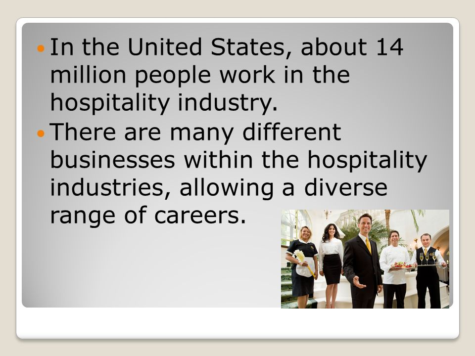 In the United States, about 14 million people work in the hospitality industry.
