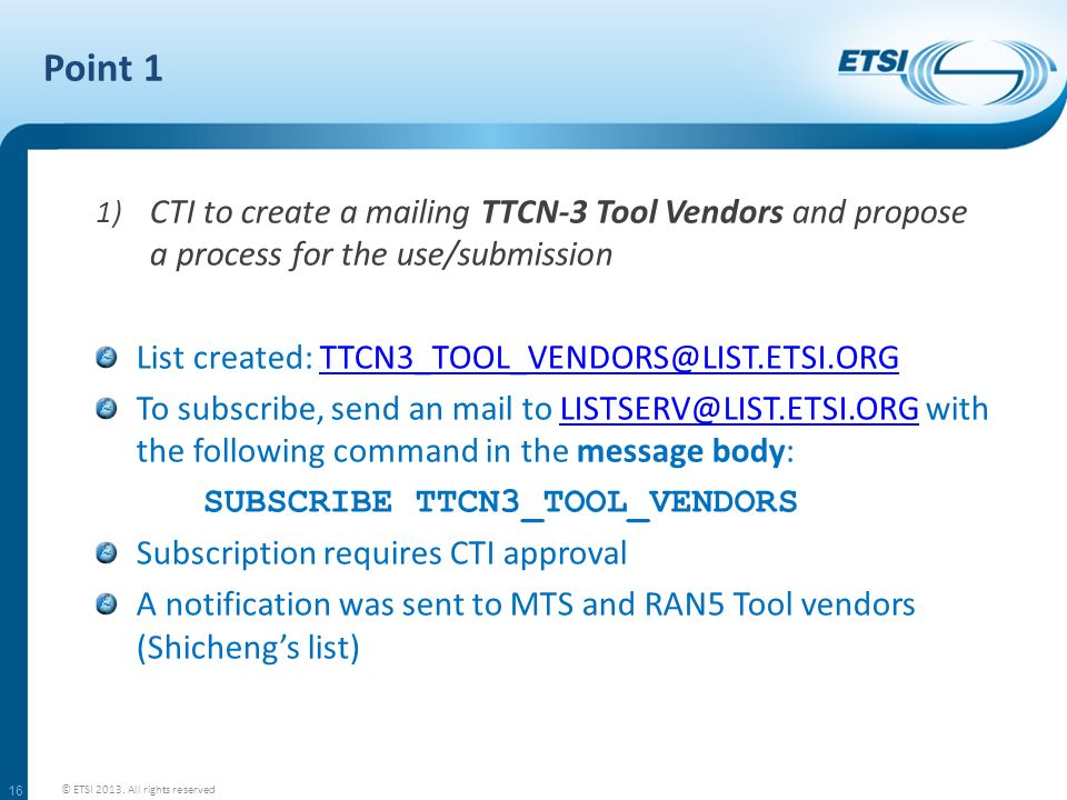 Point 1 CTI to create a mailing TTCN-3 Tool Vendors and propose a process for the use/submission. List created: TTCN3_TOOL_VENDORS@LIST.ETSI.ORG.