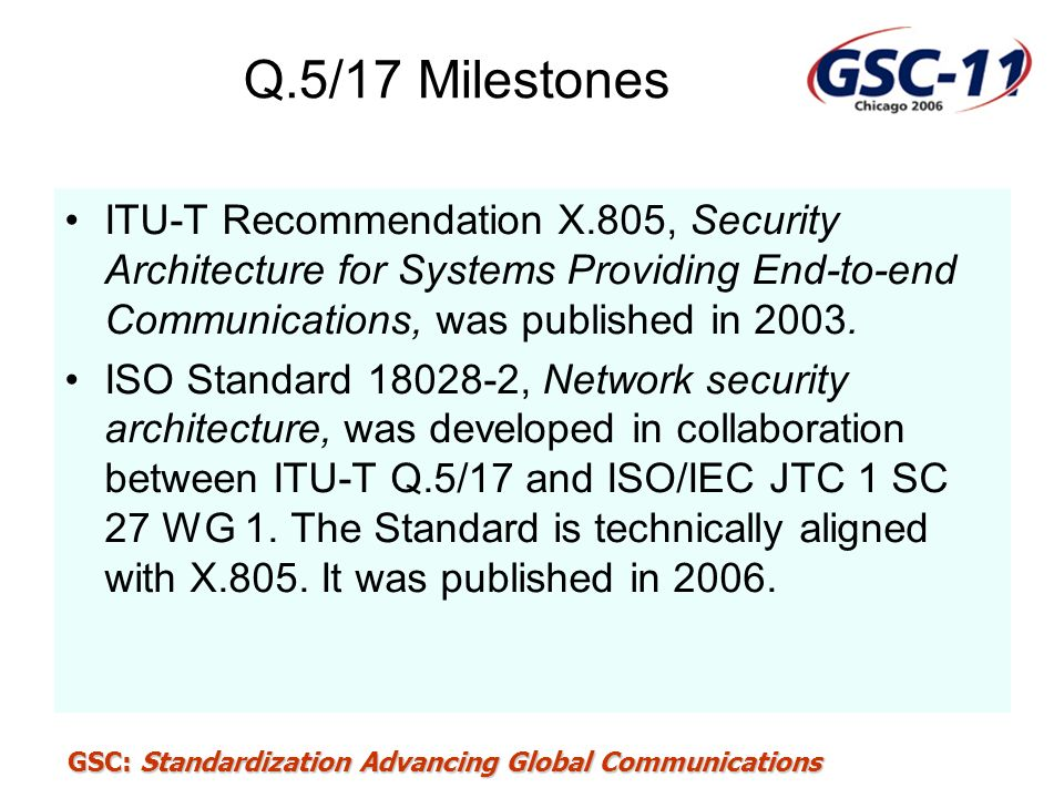 Q.5/17 Milestones ITU-T Recommendation X.805, Security Architecture for Systems Providing End-to-end Communications, was published in 2003.