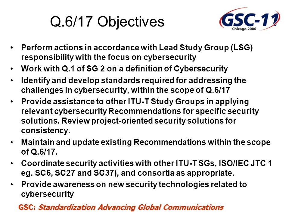 Q.6/17 Objectives Perform actions in accordance with Lead Study Group (LSG) responsibility with the focus on cybersecurity.