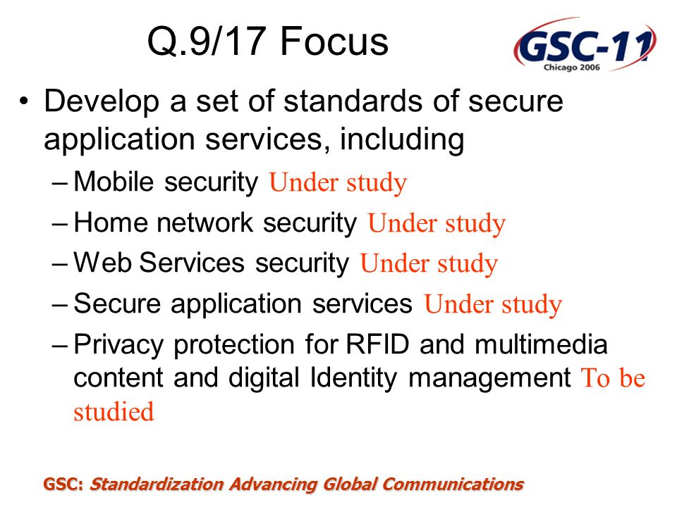 Q.9/17 Focus Develop a set of standards of secure application services, including. Mobile security Under study.