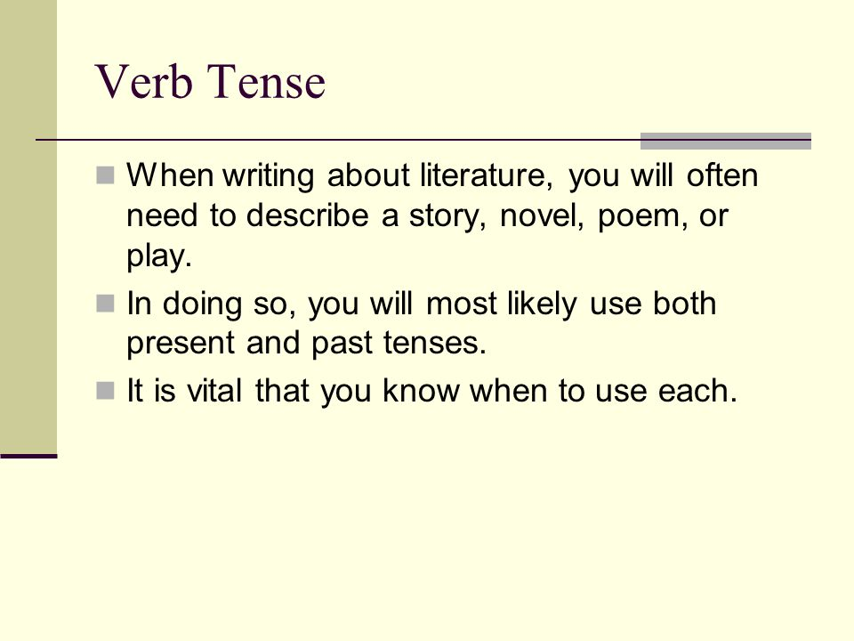 literary essay verb tense The literary present is customarily used when writing about literary nonfiction as well as fiction—essays and memoirs as well as novels, plays, and poems for example, when writing about jonathan swift's essay a modest proposal, we write, swift argues .