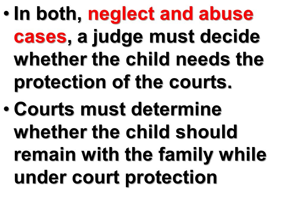In both, neglect and abuse cases, a judge must decide whether the child needs the protection of the courts.