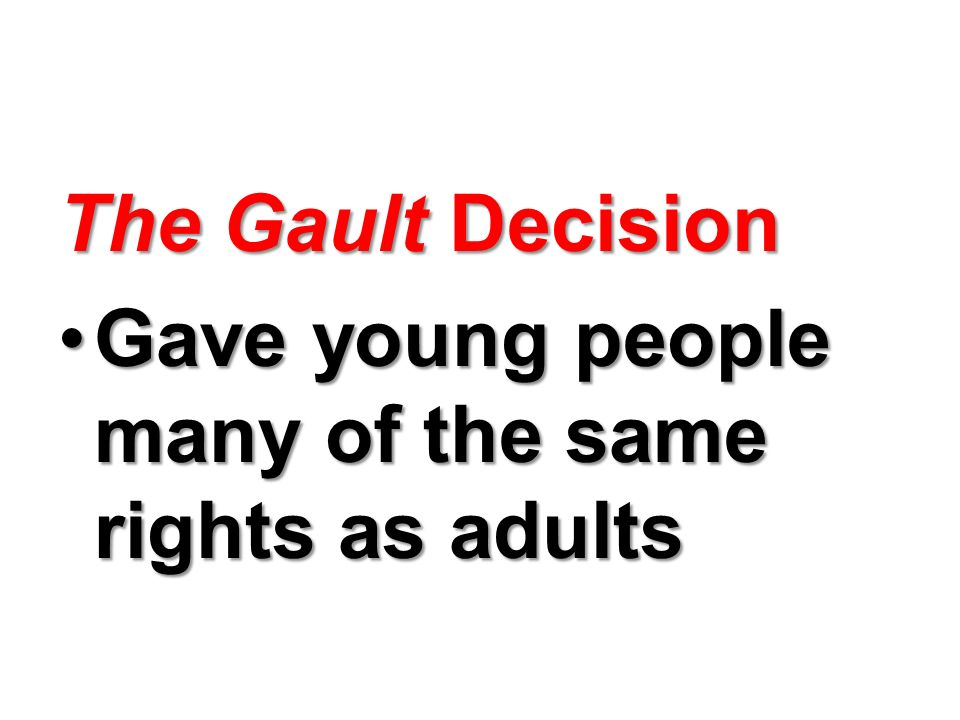 The Gault Decision Gave young people many of the same rights as adults
