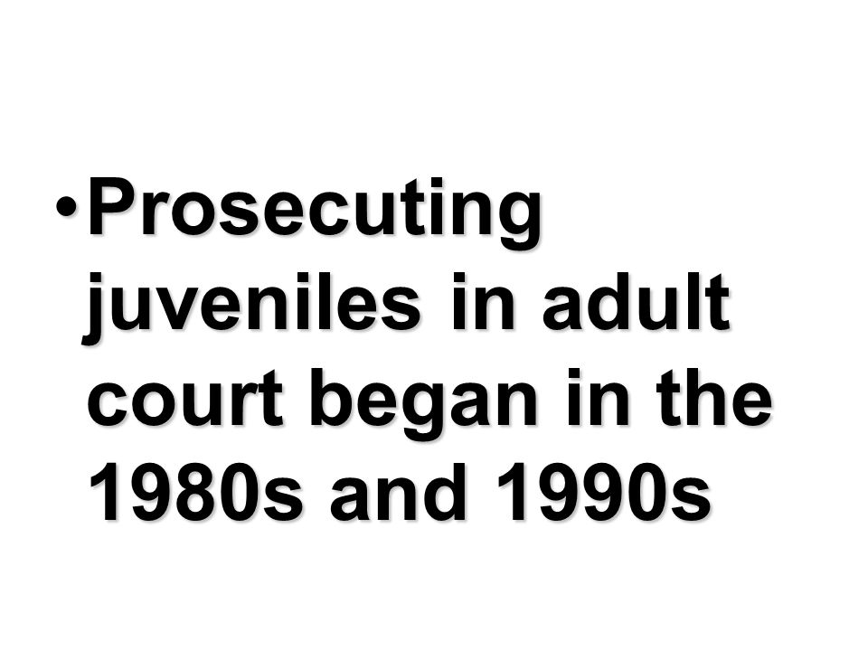 Prosecuting juveniles in adult court began in the 1980s and 1990s
