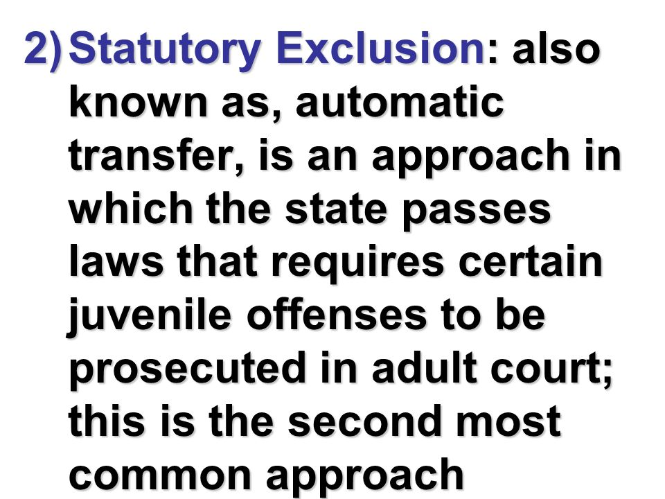 Statutory Exclusion: also known as, automatic transfer, is an approach in which the state passes laws that requires certain juvenile offenses to be prosecuted in adult court; this is the second most common approach