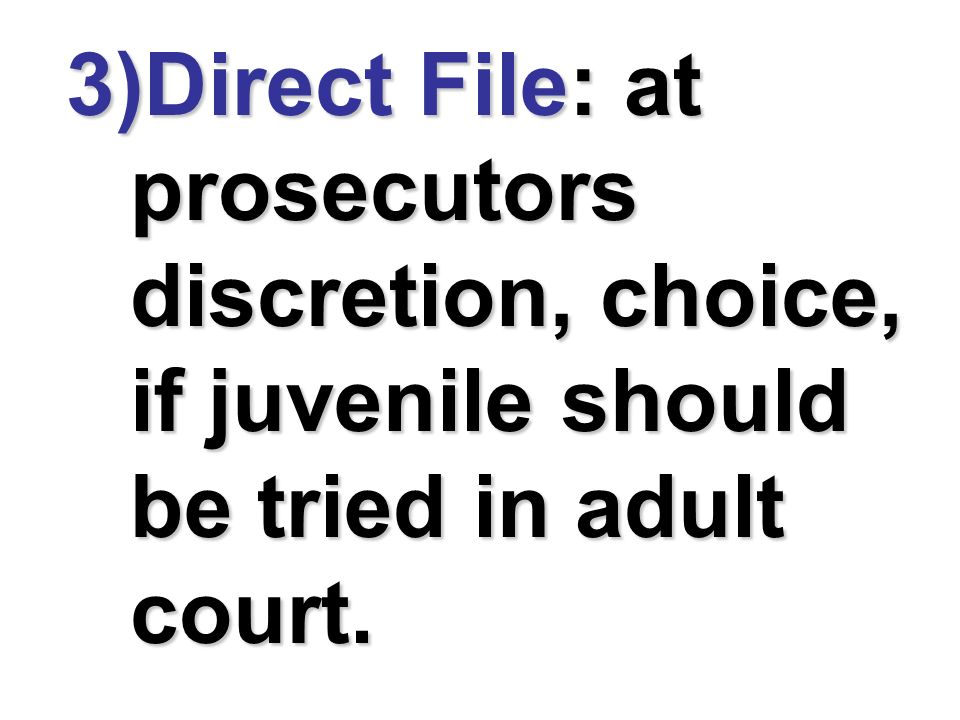 Direct File: at prosecutors discretion, choice, if juvenile should be tried in adult court.