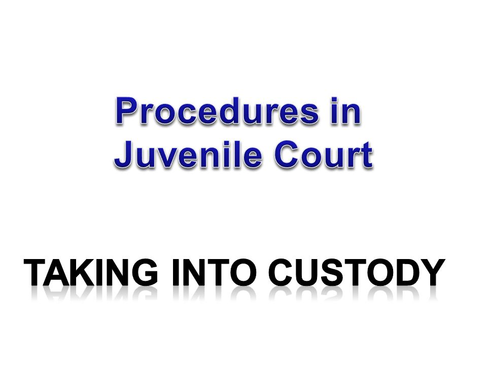 Procedures in Juvenile Court Taking Into Custody