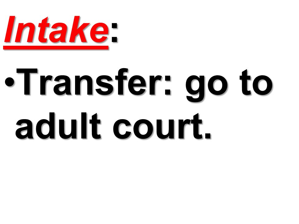 Intake: Transfer: go to adult court.
