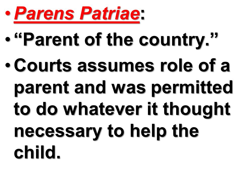 Parens Patriae: Parent of the country. Courts assumes role of a parent and was permitted to do whatever it thought necessary to help the child.