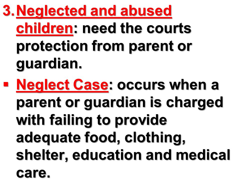 Neglected and abused children: need the courts protection from parent or guardian.