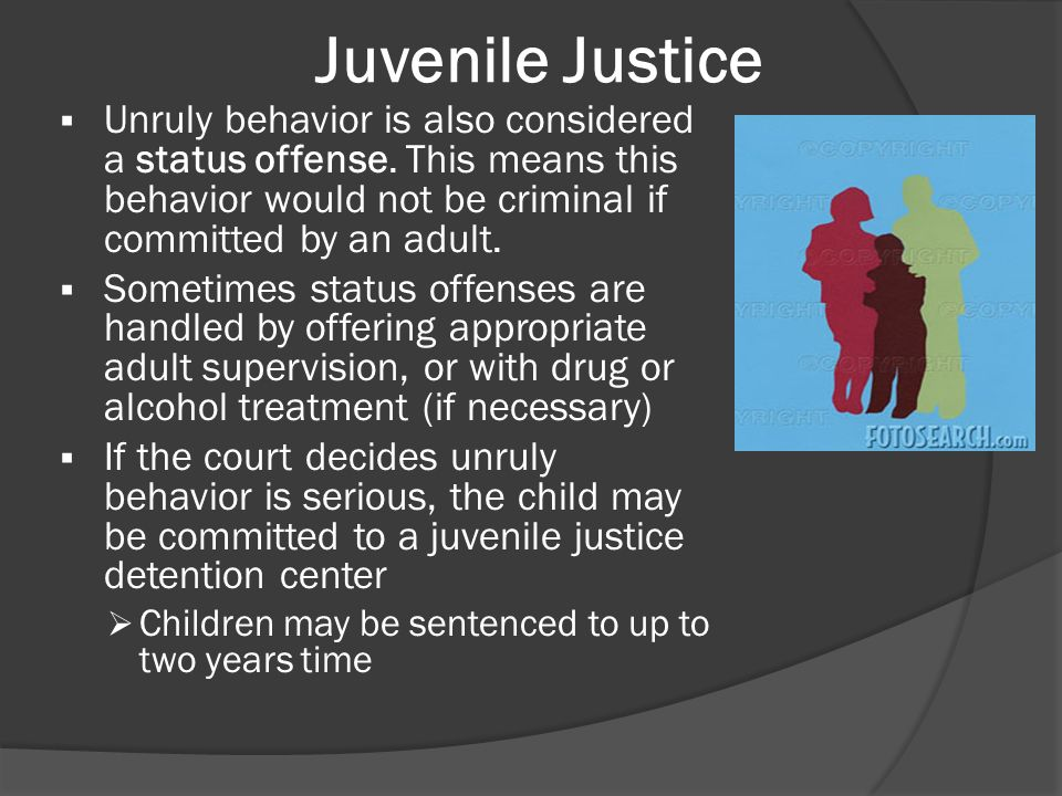 Juvenile Justice Unruly behavior is also considered a status offense. This means this behavior would not be criminal if committed by an adult.