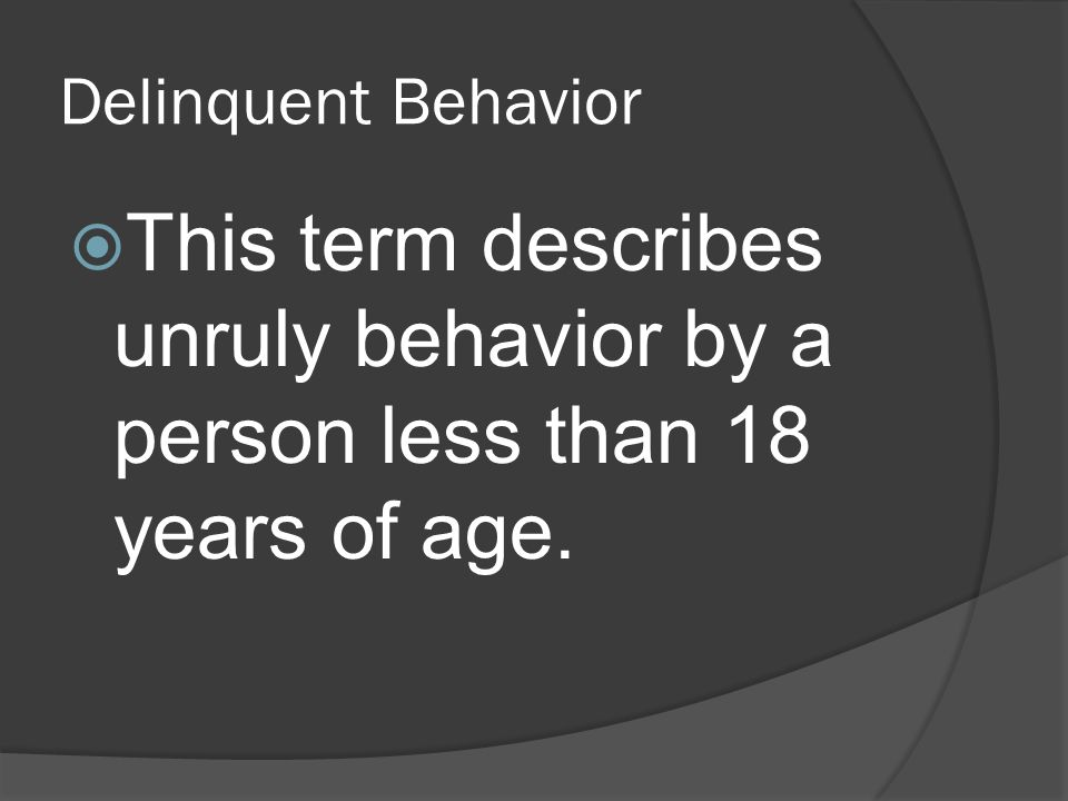 Delinquent Behavior This term describes unruly behavior by a person less than 18 years of age.