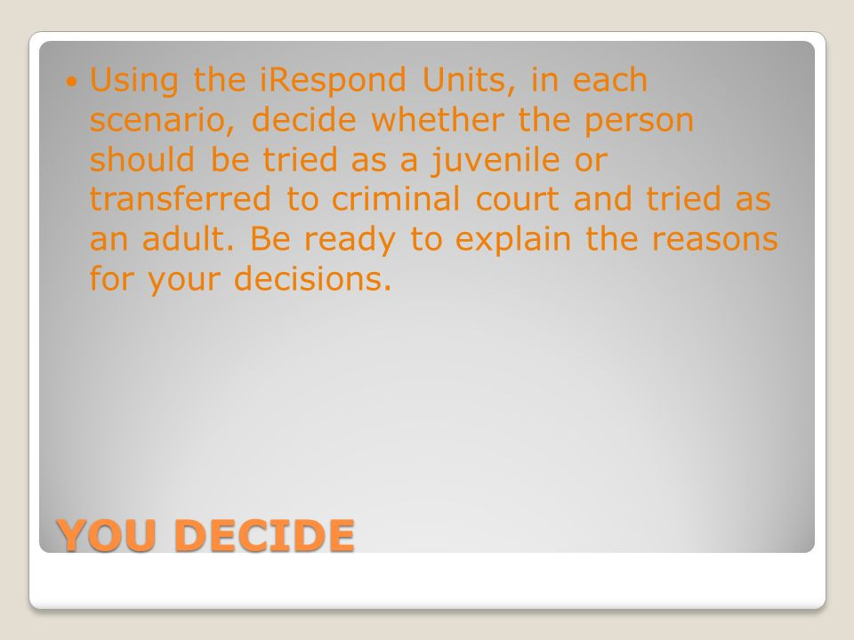 Using the iRespond Units, in each scenario, decide whether the person should be tried as a juvenile or transferred to criminal court and tried as an adult. Be ready to explain the reasons for your decisions.