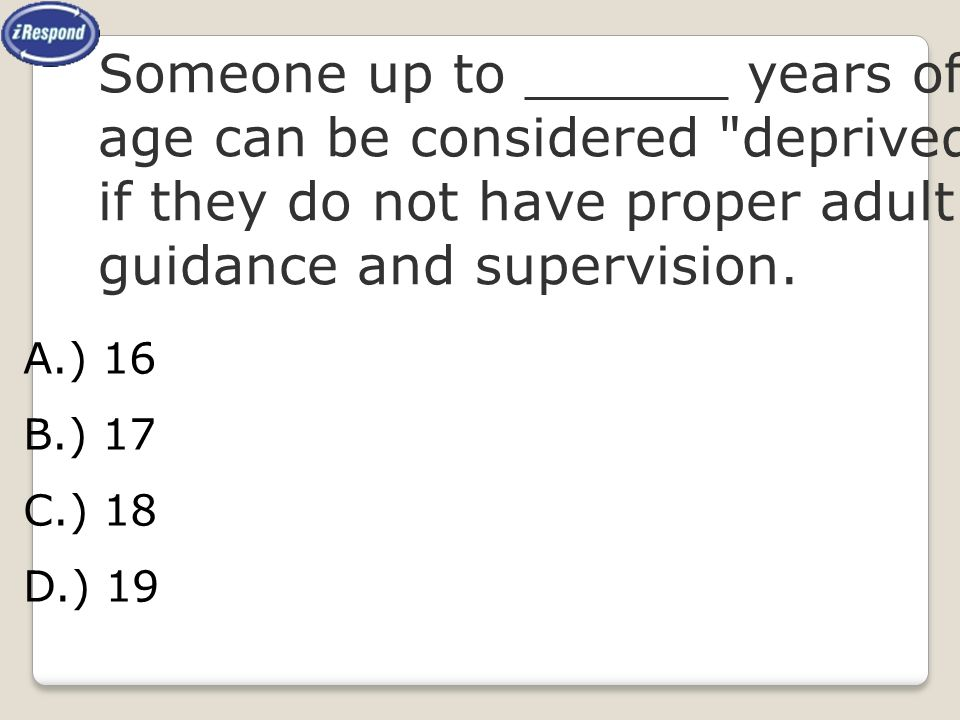 Someone up to ______ years of age can be considered deprived if they do not have proper adult guidance and supervision.
