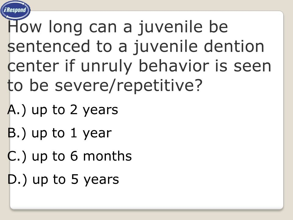 How long can a juvenile be sentenced to a juvenile dention center if unruly behavior is seen to be severe/repetitive
