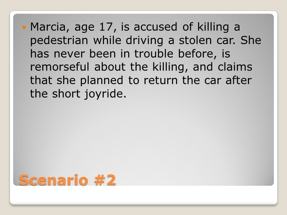 Marcia, age 17, is accused of killing a pedestrian while driving a stolen car. She has never been in trouble before, is remorseful about the killing, and claims that she planned to return the car after the short joyride.