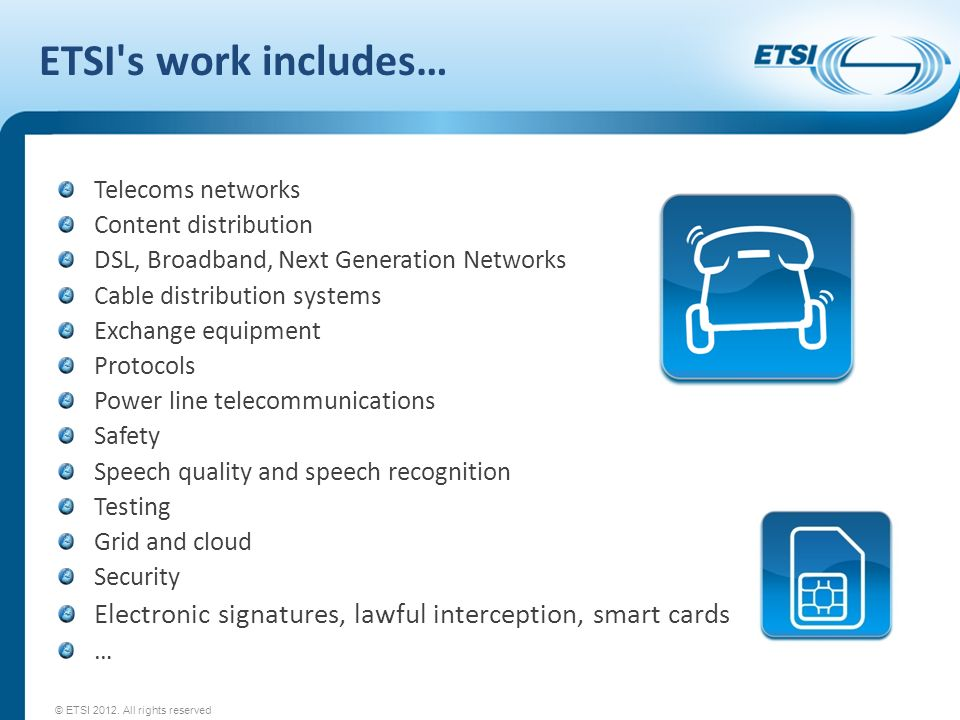 ETSI s work includes… Telecoms networks. Content distribution. DSL, Broadband, Next Generation Networks.