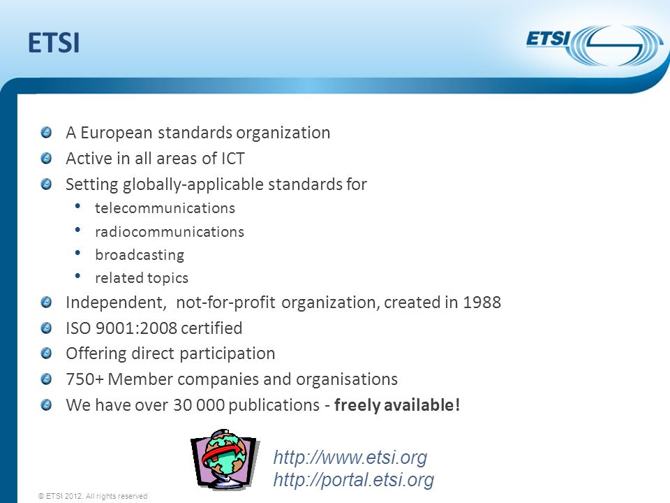 ETSI A European standards organization Active in all areas of ICT