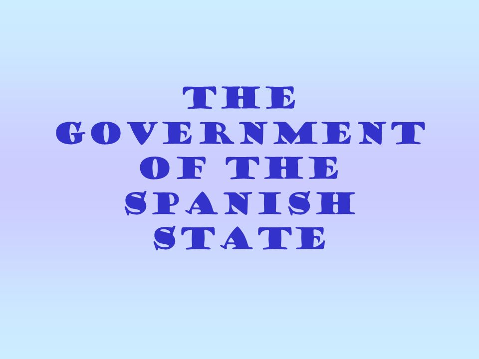 THE GOVERNMENT OF THE SPANISH STATE