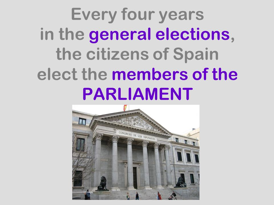 Every four years in the general elections, the citizens of Spain elect the members of the PARLIAMENT