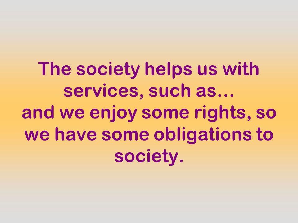 The society helps us with services, such as… and we enjoy some rights, so we have some obligations to society.