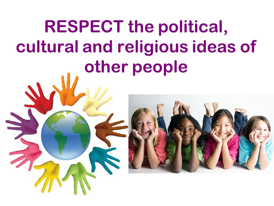 RESPECT the political, cultural and religious ideas of other people