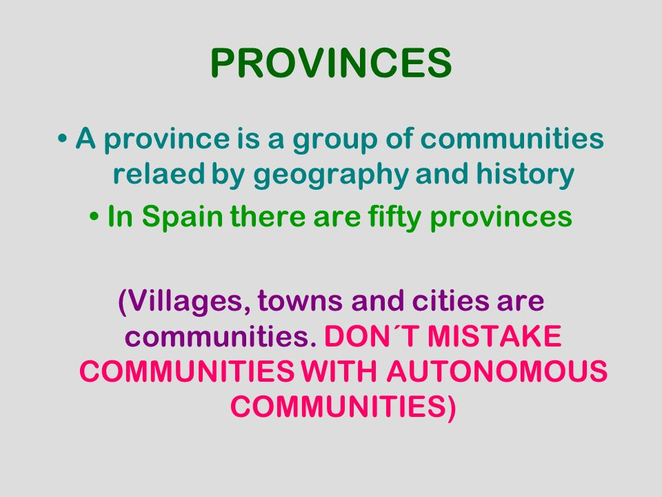 PROVINCES • A province is a group of communities relaed by geography and history. • In Spain there are fifty provinces.