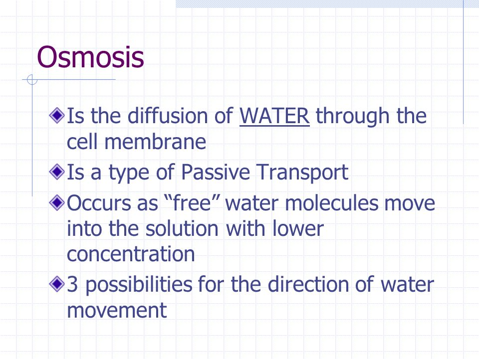 Osmosis Is the diffusion of WATER through the cell membrane