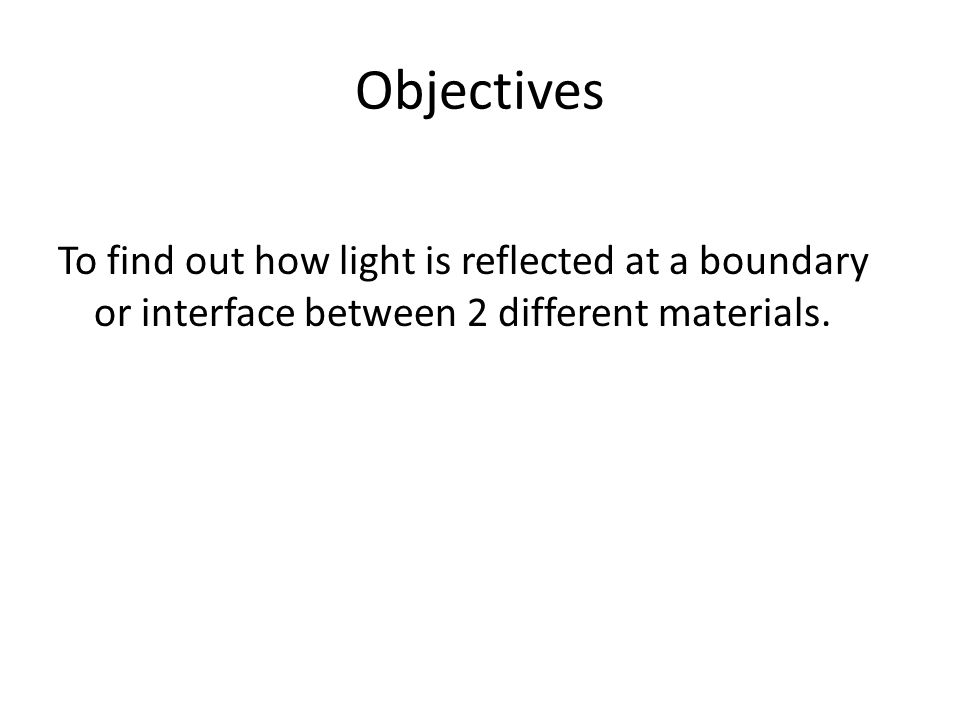 Objectives To find out how light is reflected at a boundary or interface between 2 different materials.