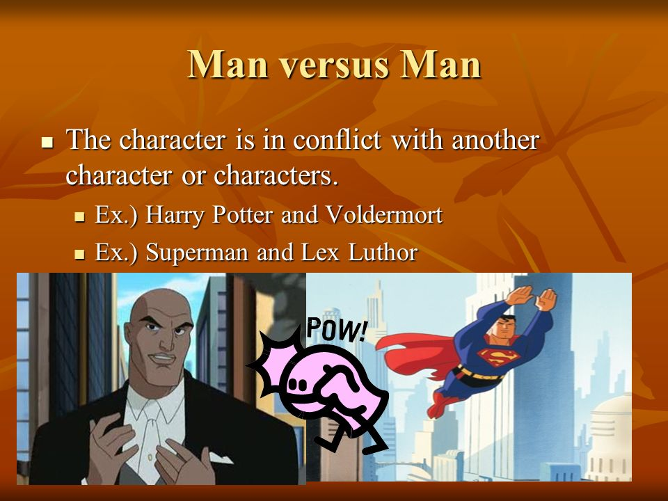 Man versus Man The character is in conflict with another character or characters. Ex.) Harry Potter and Voldermort.