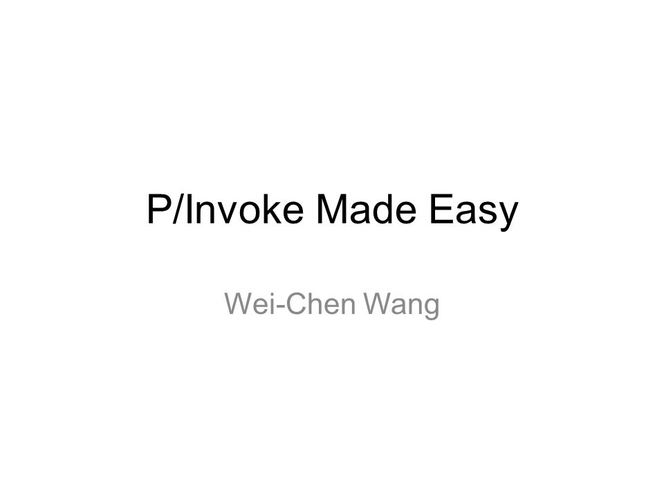 P/Invoke Made Easy Wei-Chen Wang