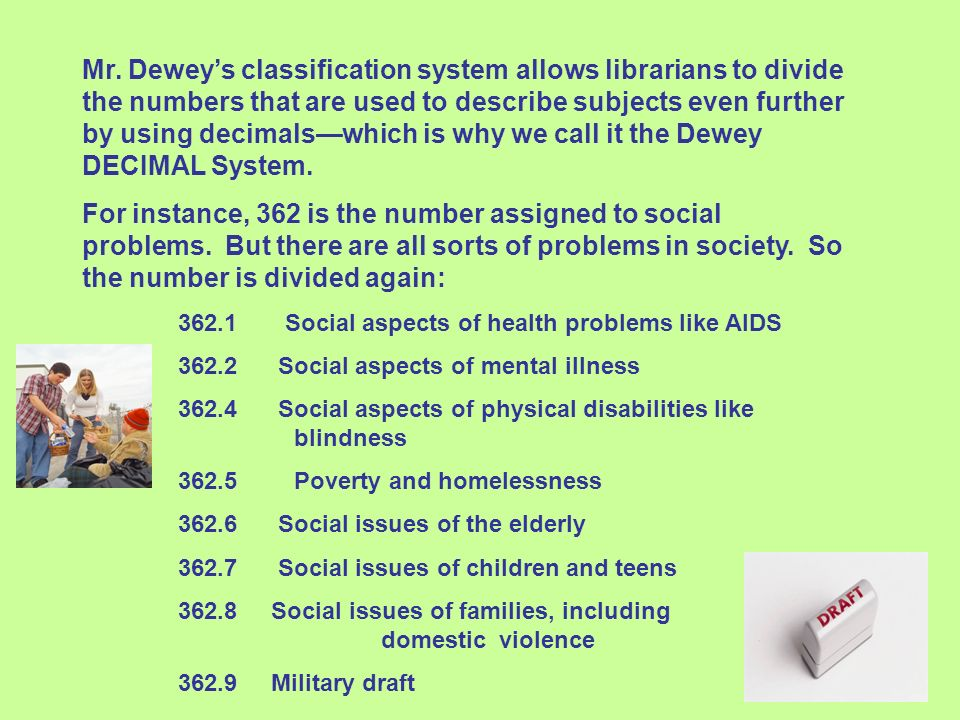 Mr. Dewey's classification system allows librarians to divide the numbers that are used to describe subjects even further by using decimals—which is why we call it the Dewey DECIMAL System.
