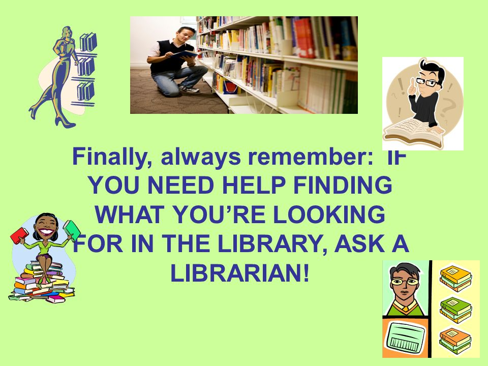 Finally, always remember: IF YOU NEED HELP FINDING WHAT YOU'RE LOOKING FOR IN THE LIBRARY, ASK A LIBRARIAN!