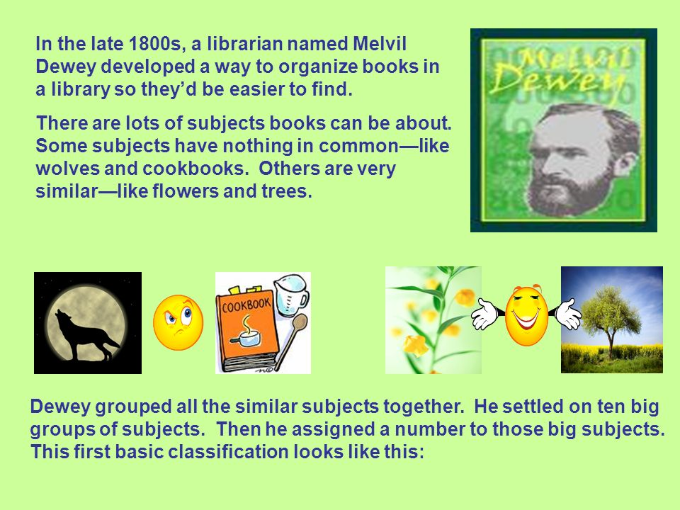 In the late 1800s, a librarian named Melvil Dewey developed a way to organize books in a library so they'd be easier to find.