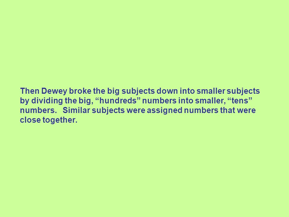 Then Dewey broke the big subjects down into smaller subjects by dividing the big, hundreds numbers into smaller, tens numbers.