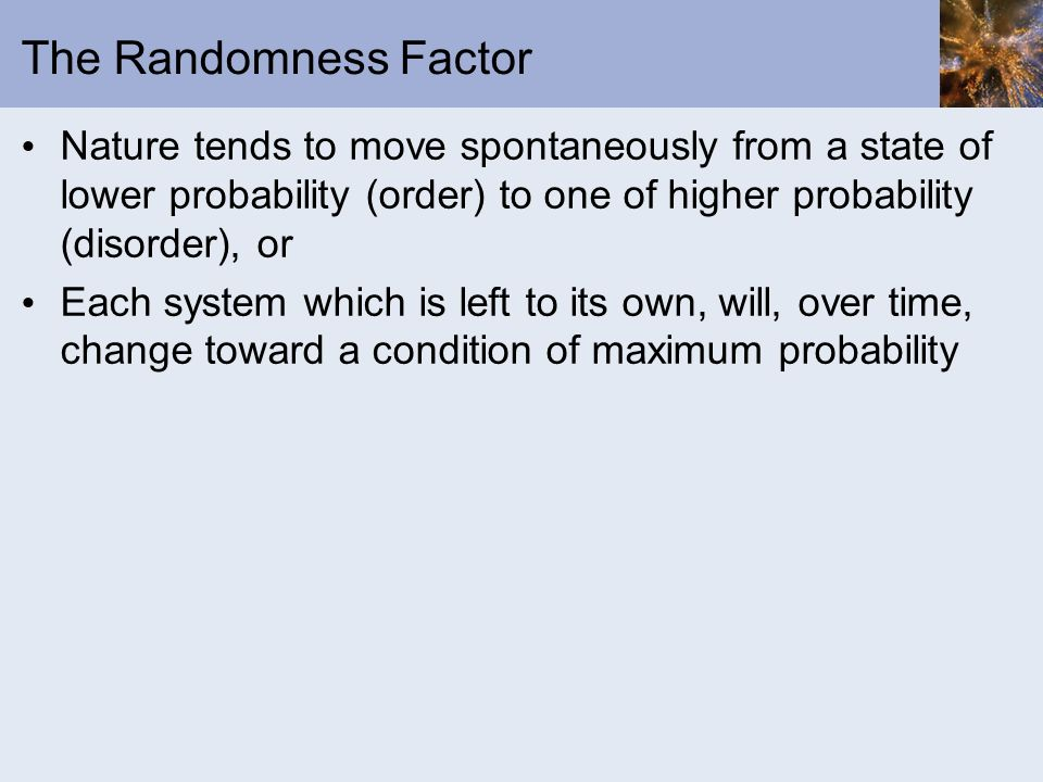 The Randomness Factor Nature tends to move spontaneously from a state of lower probability (order) to one of higher probability (disorder), or.
