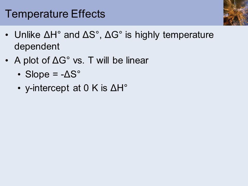 Temperature Effects Unlike ΔH° and ΔS°, ΔG° is highly temperature dependent. A plot of ΔG° vs. T will be linear.