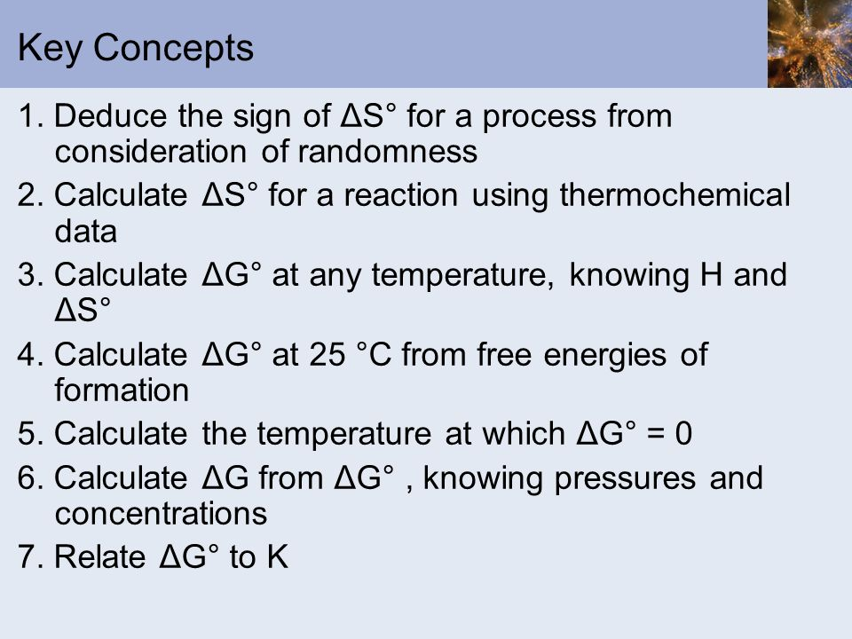 Key Concepts 1. Deduce the sign of ΔS° for a process from consideration of randomness. 2. Calculate ΔS° for a reaction using thermochemical data.