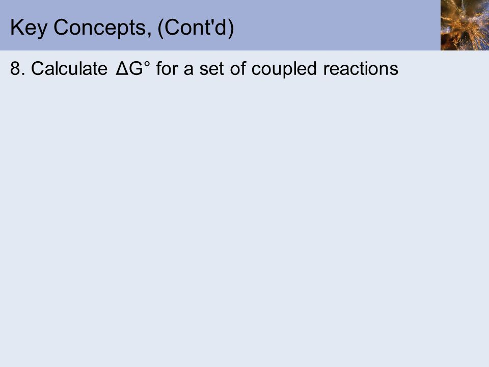 Key Concepts, (Cont d) 8. Calculate ΔG° for a set of coupled reactions