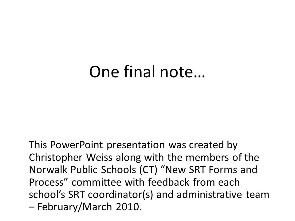 This PowerPoint presentation was created by Christopher Weiss along with the members of the Norwalk Public Schools (CT) New SRT Forms and Process committee with feedback from each school's SRT coordinator(s) and administrative team – February/March 2010.
