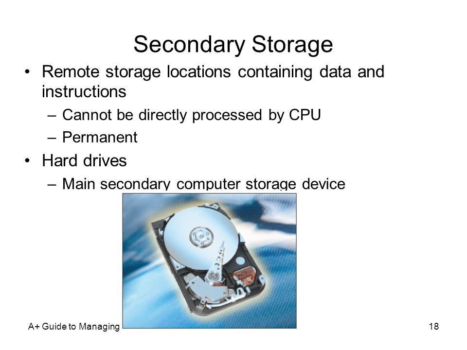 Secondary Storage Remote storage locations containing data and instructions. Cannot be directly processed by CPU.