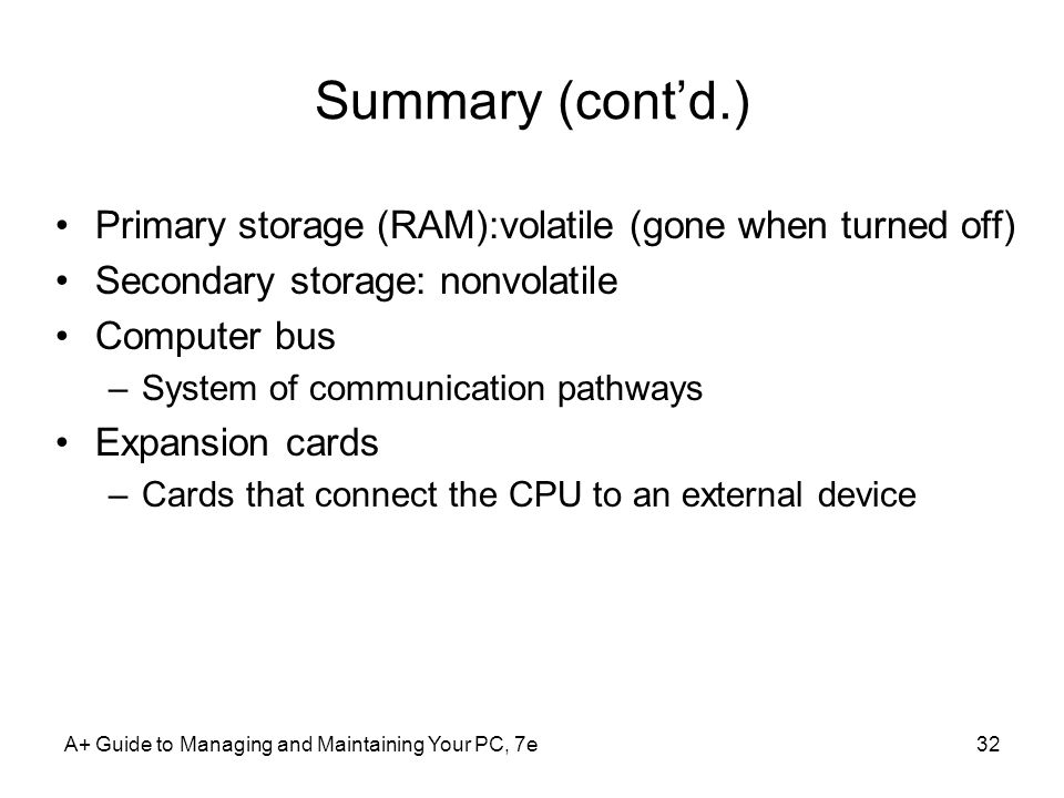 Summary (cont'd.) Primary storage (RAM):volatile (gone when turned off) Secondary storage: nonvolatile.
