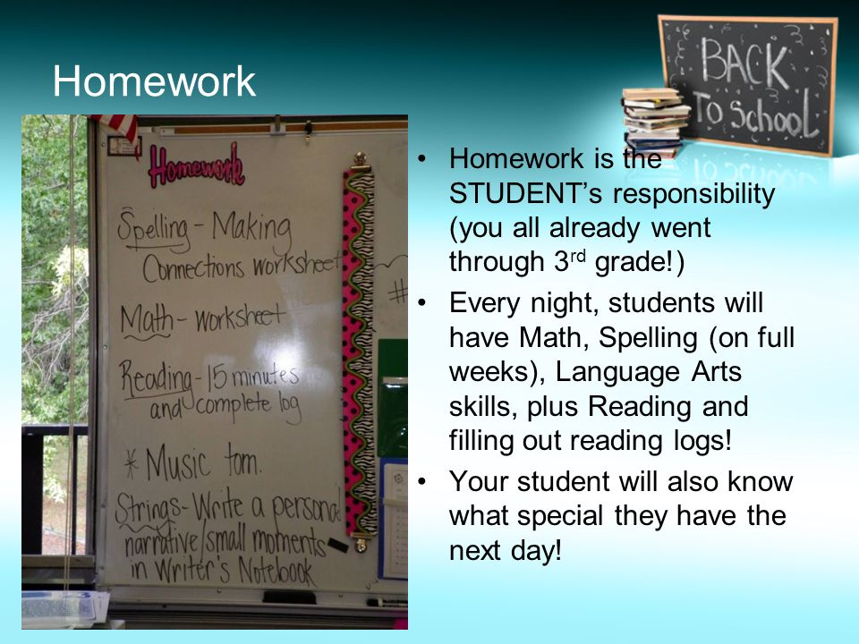 Homework Homework is the STUDENT's responsibility (you all already went through 3rd grade!)