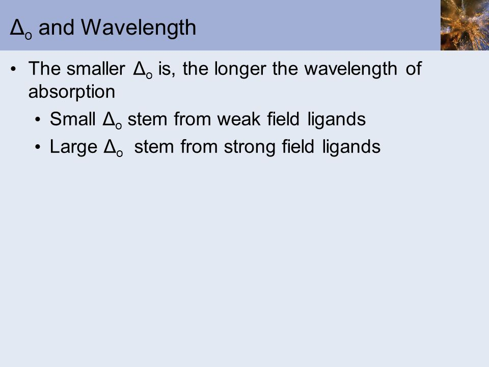 Δo and Wavelength The smaller Δo is, the longer the wavelength of absorption. Small Δo stem from weak field ligands.